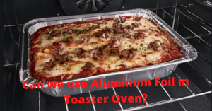 Can we use Aluminum Foil in Toaster Oven?